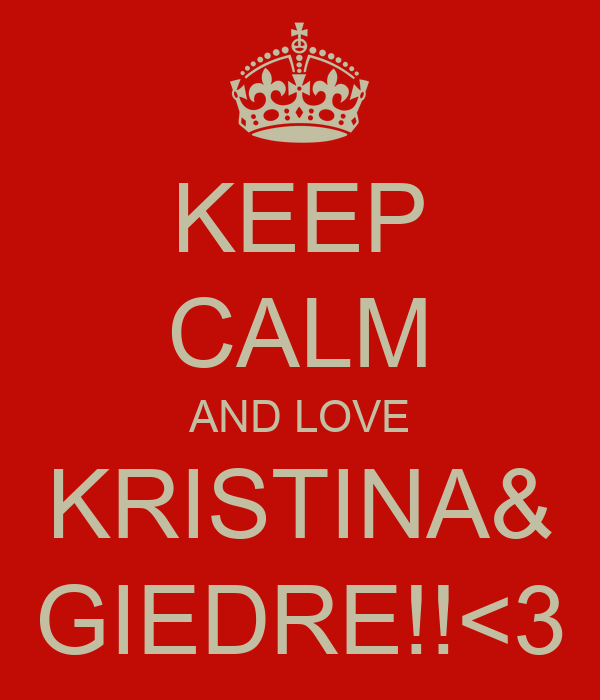 KEEP CALM AND LOVE KRISTINA& GIEDRE!!<3