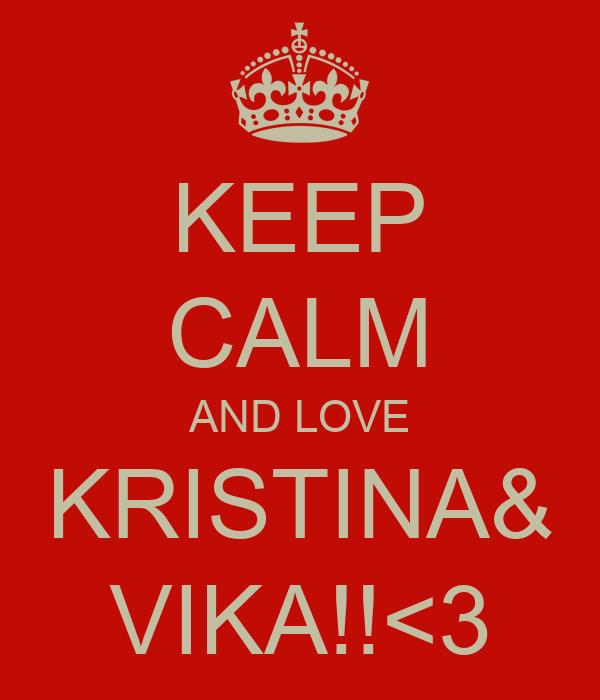KEEP CALM AND LOVE KRISTINA& VIKA!!<3
