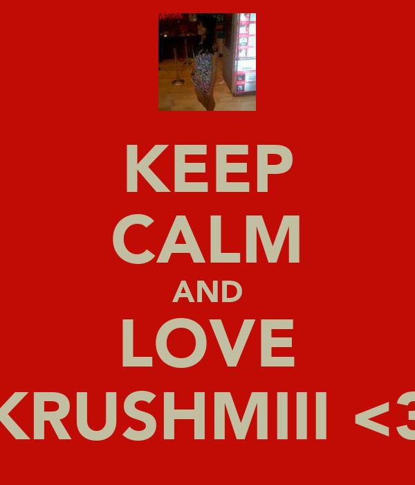 KEEP CALM AND LOVE KRUSHMIII <3