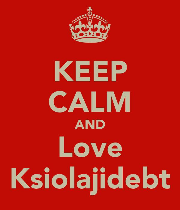 KEEP CALM AND Love Ksiolajidebt
