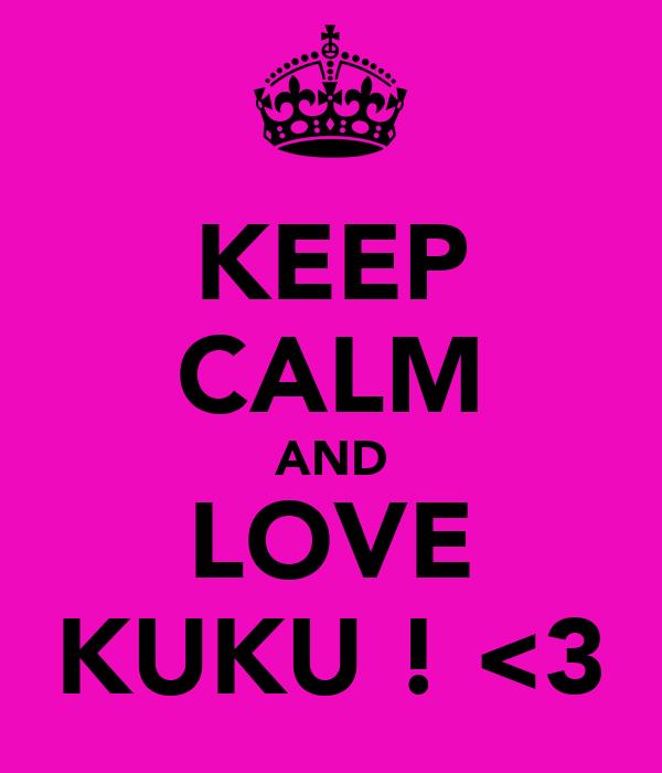 KEEP CALM AND LOVE KUKU ! <3