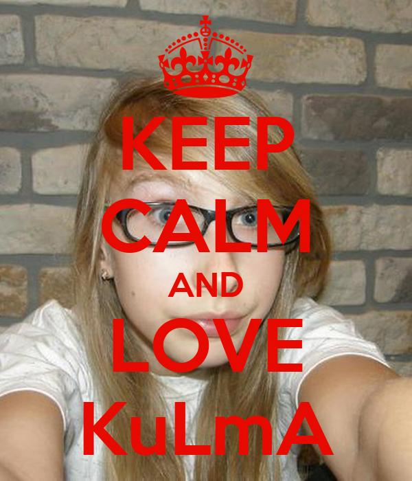 KEEP CALM AND LOVE KuLmA