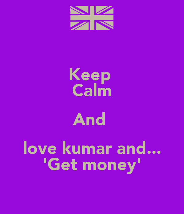Keep  Calm And  love kumar and... 'Get money'