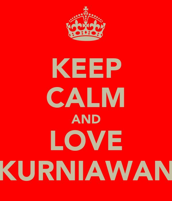 KEEP CALM AND LOVE KURNIAWAN