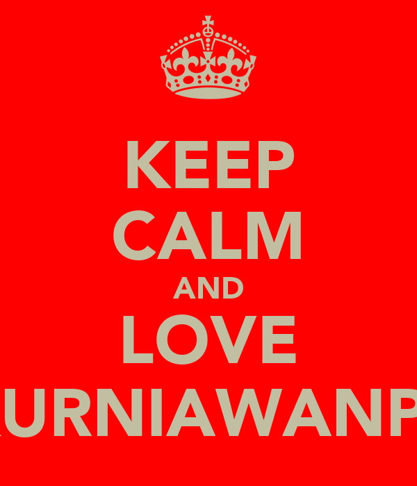 KEEP CALM AND LOVE KURNIAWANPT