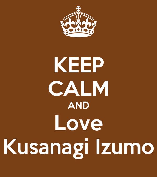 KEEP CALM AND Love Kusanagi Izumo