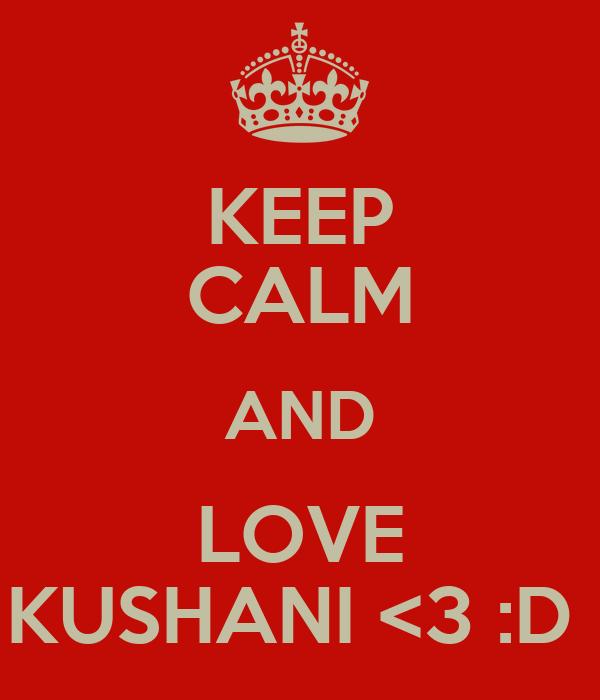 KEEP CALM AND LOVE KUSHANI <3 :D
