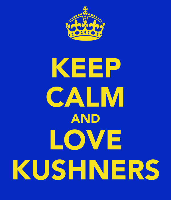 KEEP CALM AND LOVE KUSHNERS