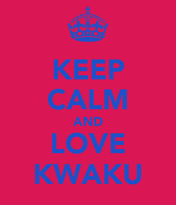 KEEP CALM AND LOVE KWAKU
