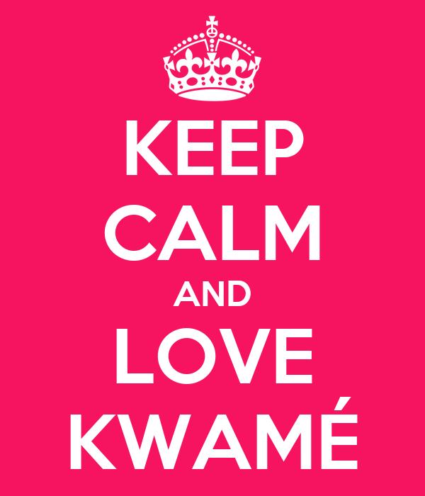 KEEP CALM AND LOVE KWAMÉ
