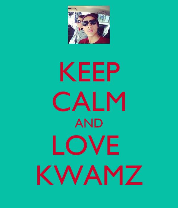 KEEP CALM AND LOVE  KWAMZ