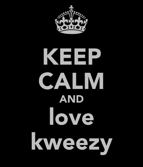KEEP CALM AND love kweezy