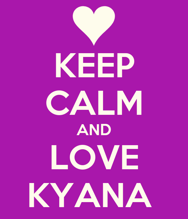 KEEP CALM AND LOVE KYANA