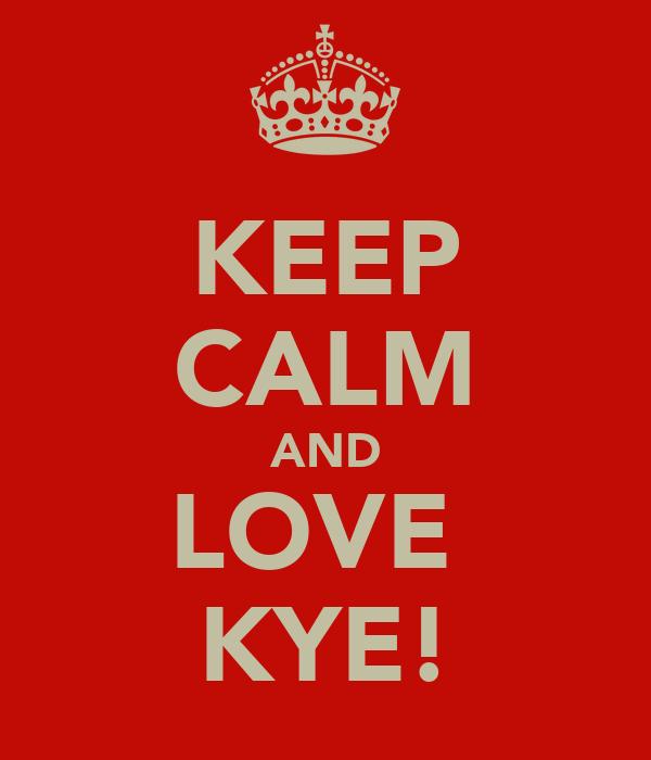 KEEP CALM AND LOVE  KYE!