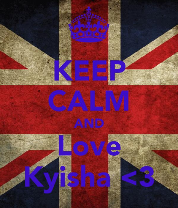 KEEP CALM AND Love Kyisha <3