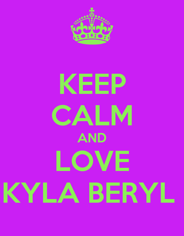 KEEP CALM AND LOVE KYLA BERYL