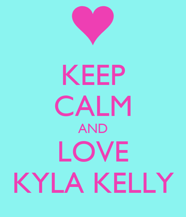 KEEP CALM AND LOVE KYLA KELLY