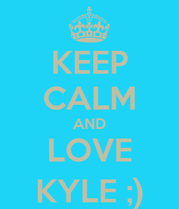KEEP CALM AND LOVE KYLE ;)
