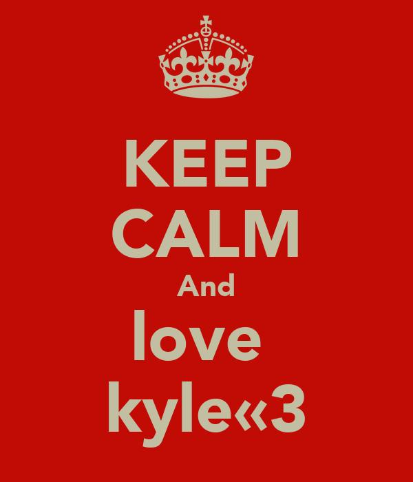 KEEP CALM And love  kyle«3