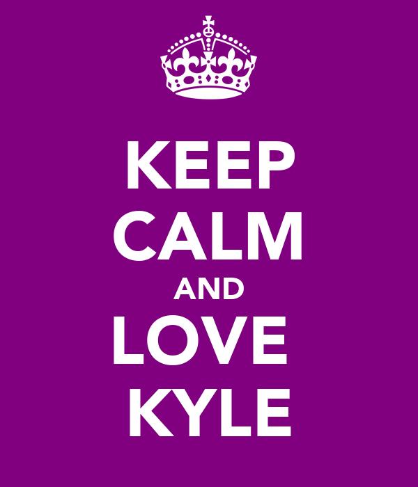 KEEP CALM AND LOVE  ♡KYLE♡