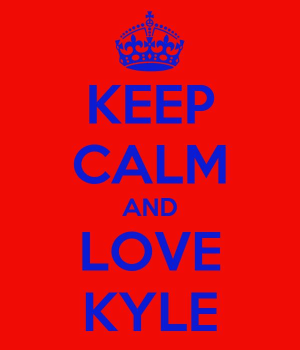 KEEP CALM AND LOVE KYLE