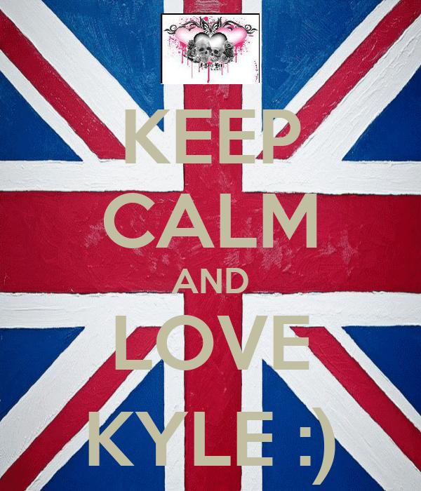 KEEP CALM AND LOVE KYLE :)