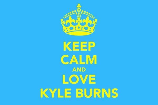 KEEP CALM AND LOVE KYLE BURNS