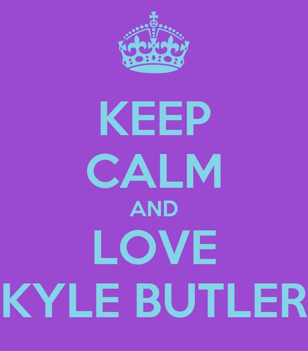 KEEP CALM AND LOVE KYLE BUTLER