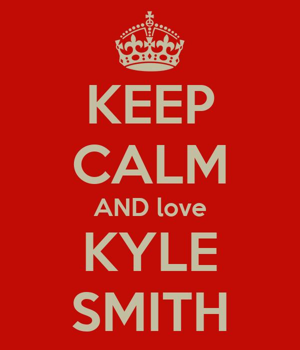 KEEP CALM AND love KYLE SMITH