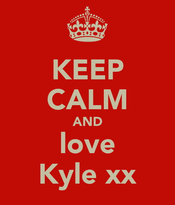 KEEP CALM AND love Kyle xx