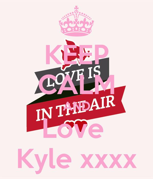 KEEP CALM AND Love  Kyle xxxx