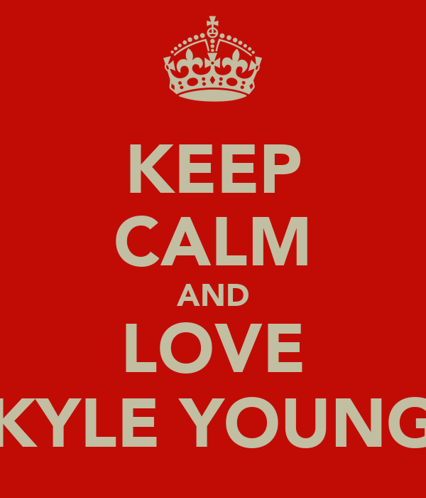 KEEP CALM AND LOVE KYLE YOUNG