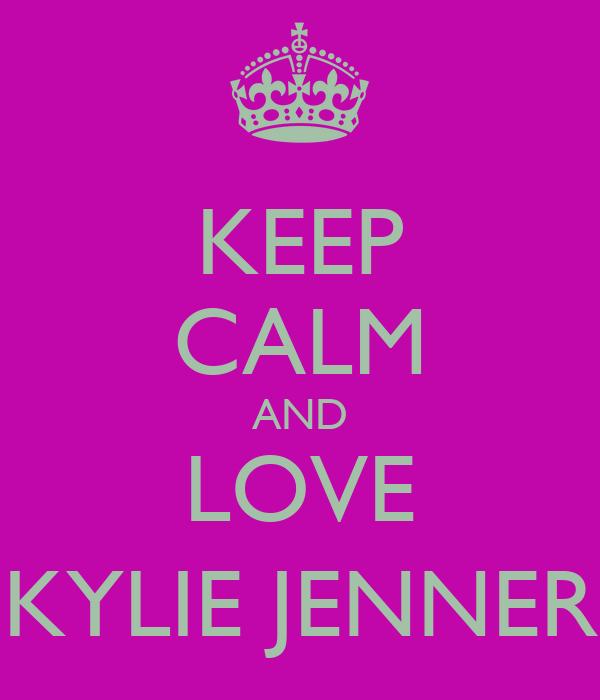 KEEP CALM AND LOVE KYLIE JENNER