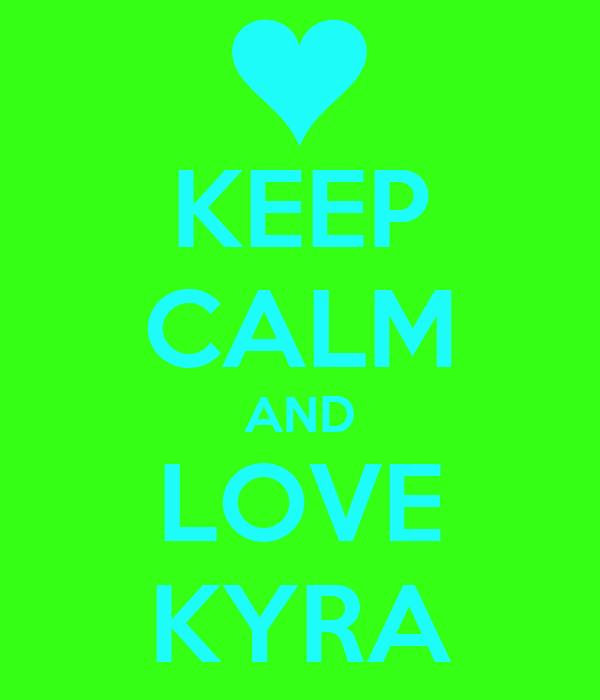 KEEP CALM AND LOVE KYRA