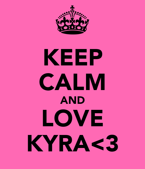 KEEP CALM AND LOVE KYRA<3