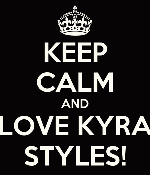 KEEP CALM AND LOVE KYRA STYLES!