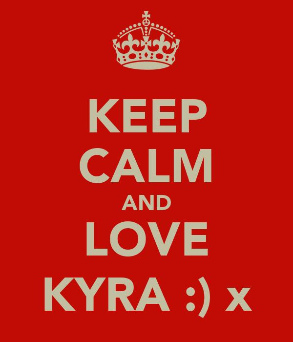 KEEP CALM AND LOVE KYRA :) x