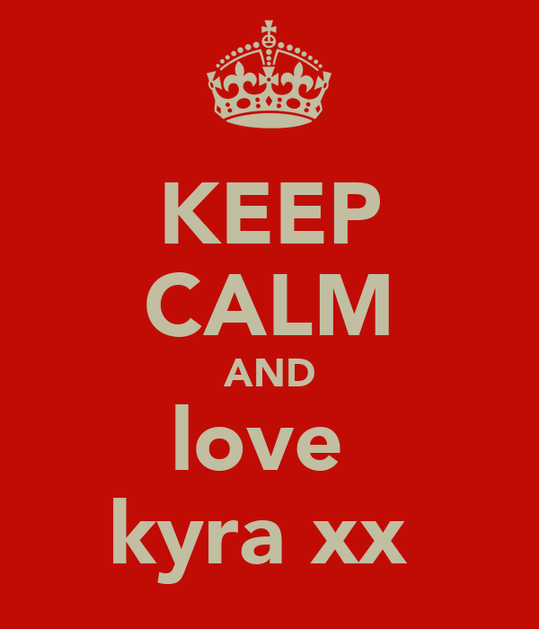 KEEP CALM AND love  kyra xx