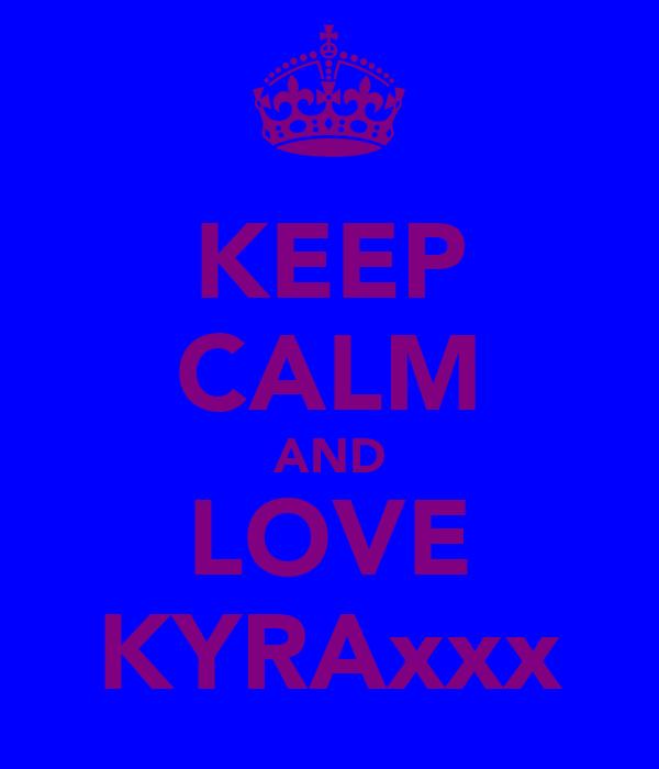 KEEP CALM AND LOVE KYRAxxx