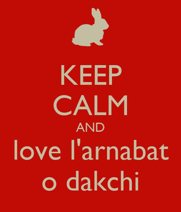 KEEP CALM AND love l'arnabat o dakchi