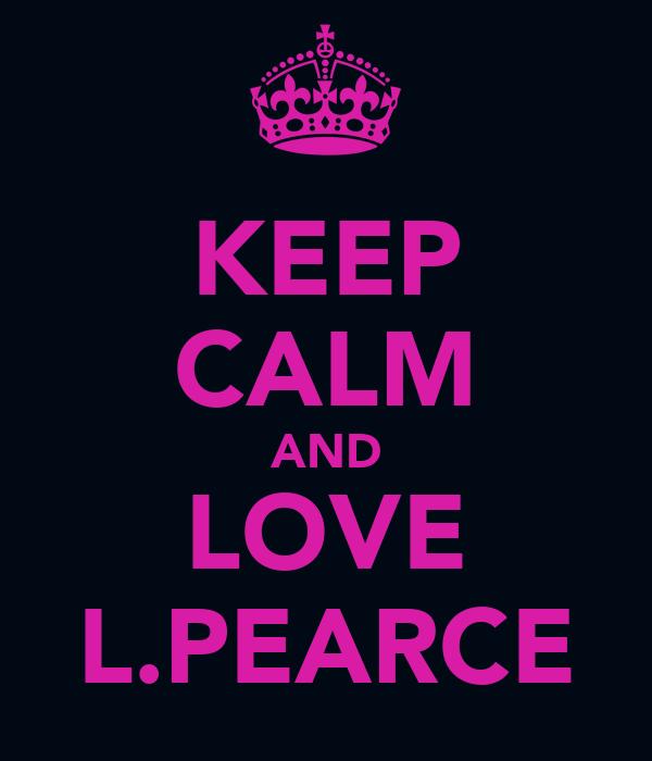 KEEP CALM AND LOVE L.PEARCE