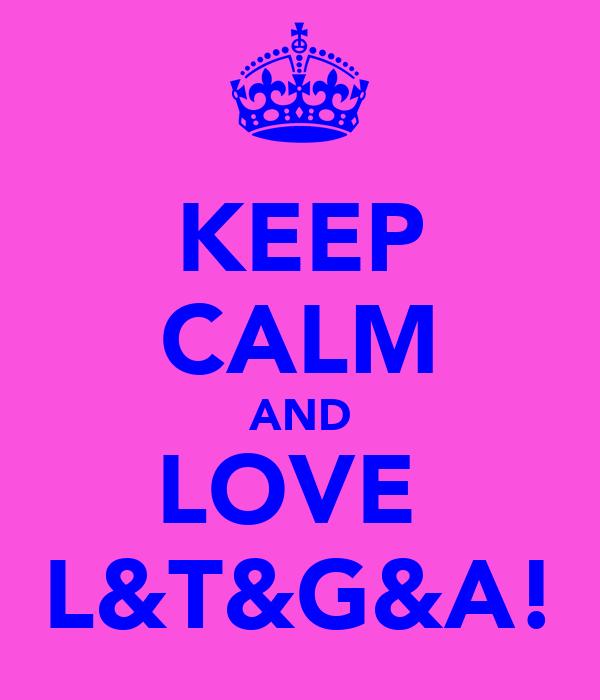 KEEP CALM AND LOVE  L&T&G&A!