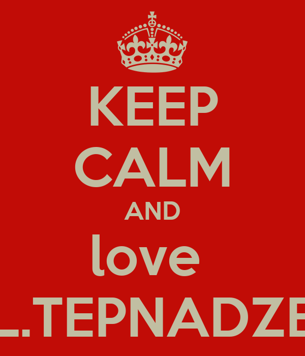 KEEP CALM AND love  L.TEPNADZE