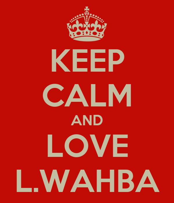 KEEP CALM AND LOVE L.WAHBA