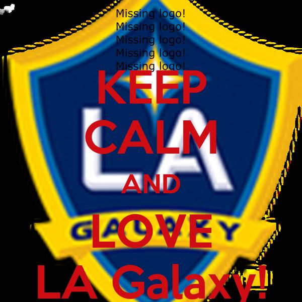KEEP CALM AND LOVE LA Galaxy!