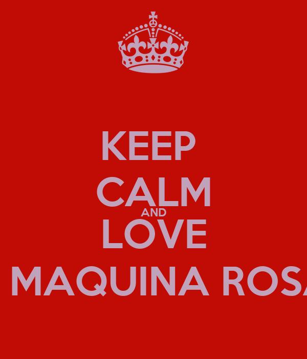 KEEP  CALM AND LOVE LA MAQUINA ROSAD