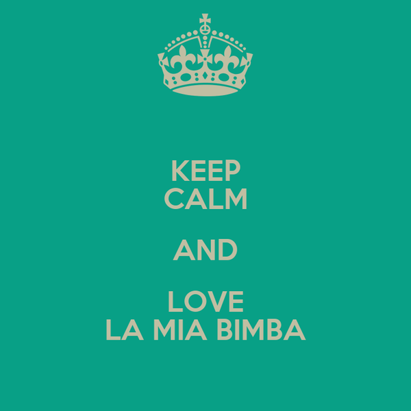KEEP CALM AND LOVE LA MIA BIMBA