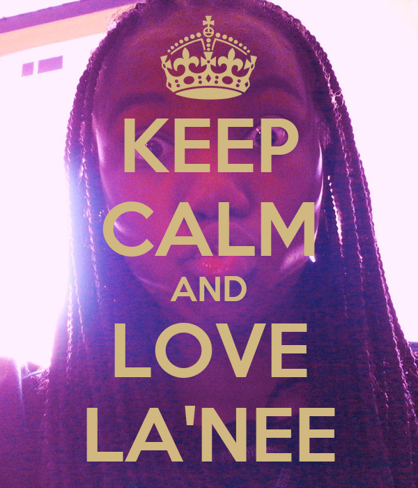 KEEP CALM AND LOVE LA'NEE