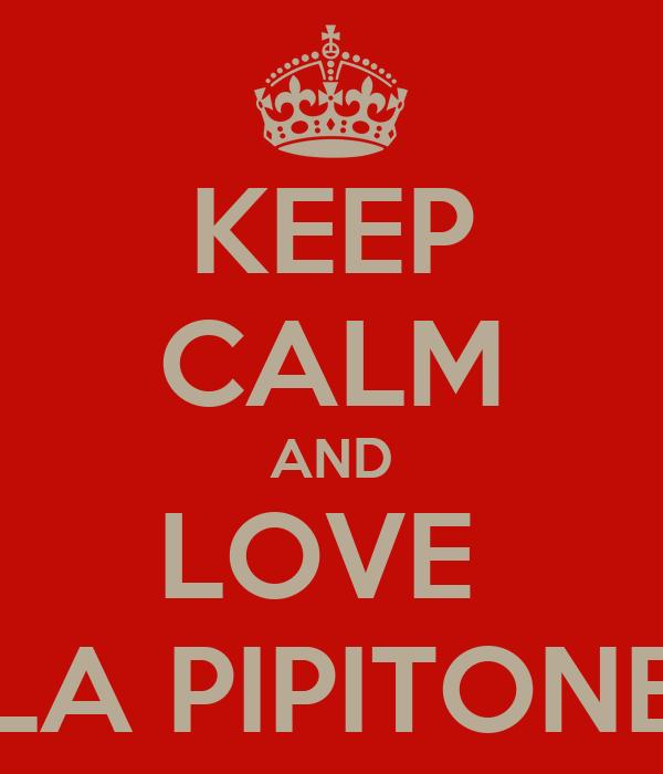 KEEP CALM AND LOVE  LA PIPITONE