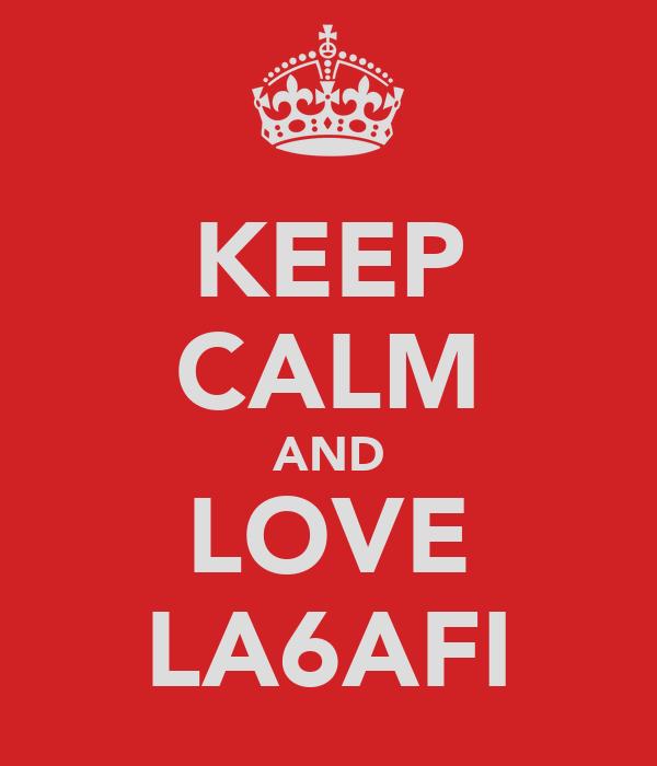KEEP CALM AND LOVE LA6AFI